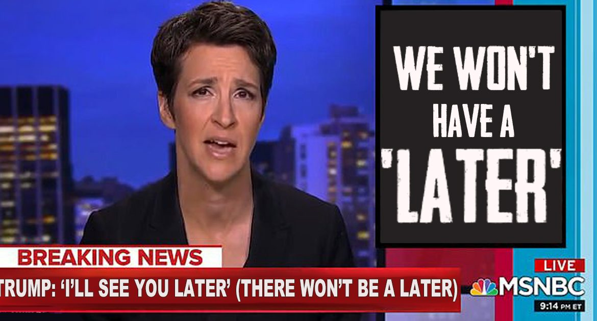 Trump Says 'See You Later', Rachel Maddow Insists 'There Will Never Be A Later'